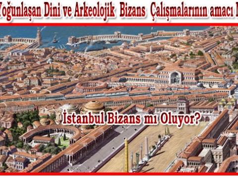 İstanbul Bizans'mı Yapılmak İsteniyor?